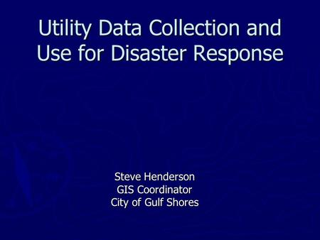 Utility Data Collection and Use for Disaster Response Steve Henderson GIS Coordinator City of Gulf Shores.