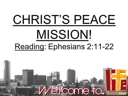 CHRIST'S PEACE MISSION! Reading: Ephesians 2:11-22.