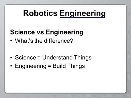 Robotics Engineering Science vs Engineering What's the difference? Science = Understand Things Engineering = Build Things.