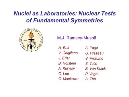 Nuclei as Laboratories: Nuclear Tests of Fundamental Symmetries M.J. Ramsey-Musolf N. Bell V. Cirigliano J. Erler B. Holstein A. Kurylov C. Lee C. Maekawa.