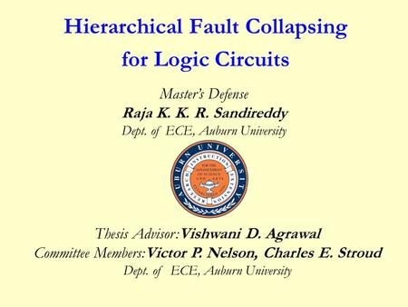 Hierarchical Fault Collapsing for Logic Circuits Thesis Advisor:Vishwani D. Agrawal Committee Members:Victor P. Nelson, Charles E. Stroud Dept. of ECE,