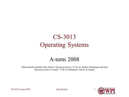 IntroductionCS-3013 A-term 20081 CS-3013 Operating Systems A-term 2008 (Slides include materials from Modern Operating Systems, 3 rd ed., by Andrew Tanenbaum.