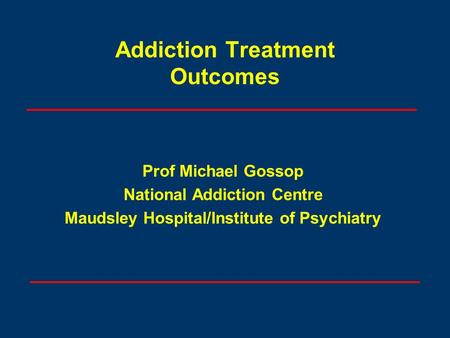 Addiction Treatment Outcomes Prof Michael Gossop National Addiction Centre Maudsley Hospital/Institute of Psychiatry.