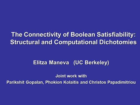 The Connectivity of Boolean Satisfiability: Structural and Computational Dichotomies Elitza Maneva (UC Berkeley) Joint work with Parikshit Gopalan, Phokion.