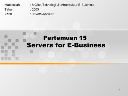 1 Pertemuan 15 Servers for E-Business Matakuliah: M0284/Teknologi & Infrastruktur E-Business Tahun: 2005 Versi: >