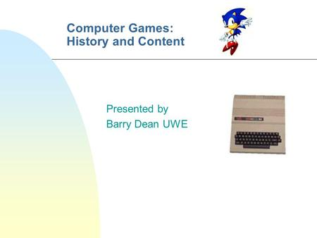Computer Games: History and Content Presented by Barry Dean UWE.