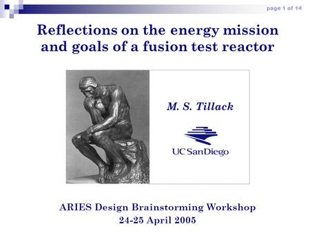 Page 1 of 14 Reflections on the energy mission and goals of a fusion test reactor ARIES Design Brainstorming Workshop 24-25 April 2005 M. S. Tillack.