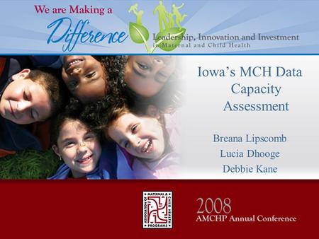 Iowa's MCH Data Capacity Assessment Breana Lipscomb Lucia Dhooge Debbie Kane.