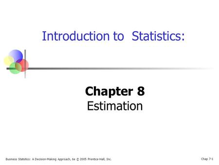 Business Statistics: A Decision-Making Approach, 6e © 2005 Prentice-Hall, Inc. Chap 7-1 Introduction to Statistics: Chapter 8 Estimation.