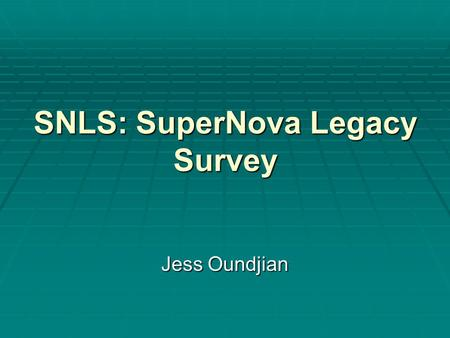 SNLS: SuperNova Legacy Survey Jess Oundjian. What is SNLS?  The largest survey yet to measure the distance to, and the redshift of, far off supernovae.