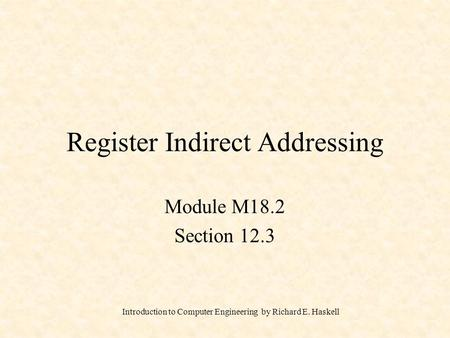 Introduction to Computer Engineering by Richard E. Haskell Register Indirect Addressing Module M18.2 Section 12.3.