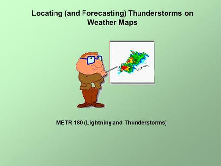 Locating (and Forecasting) Thunderstorms on Weather Maps METR 180 (Lightning and Thunderstorms)