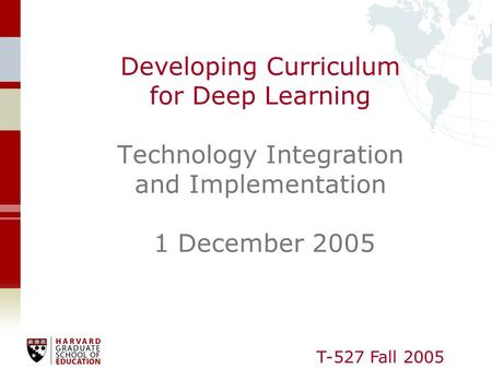 T-527 Fall 2005 Developing Curriculum for Deep Learning Technology Integration and Implementation 1 December 2005.