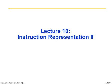 Instruction Representation II (1) Fall 2007 Lecture 10: Instruction Representation II.