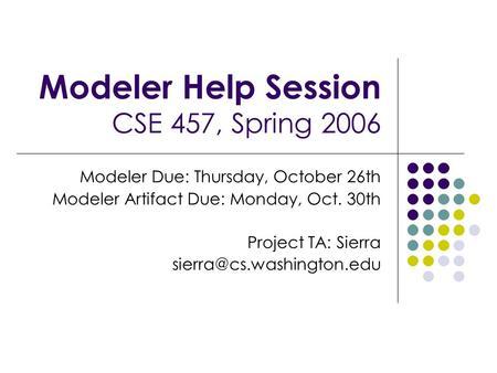 Modeler Help Session CSE 457, Spring 2006 Modeler Due: Thursday, October 26th Modeler Artifact Due: Monday, Oct. 30th Project TA: Sierra