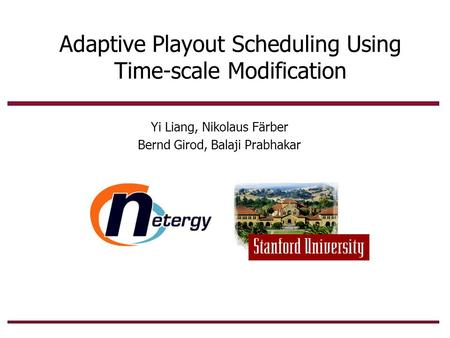 Adaptive Playout Scheduling Using Time-scale Modification Yi Liang, Nikolaus Färber Bernd Girod, Balaji Prabhakar.