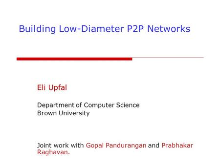 Building Low-Diameter P2P Networks Eli Upfal Department of Computer Science Brown University Joint work with Gopal Pandurangan and Prabhakar Raghavan.