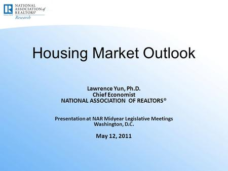 Housing Market Outlook Lawrence Yun, Ph.D. Chief Economist NATIONAL ASSOCIATION OF REALTORS® Presentation at NAR Midyear Legislative Meetings Washington,