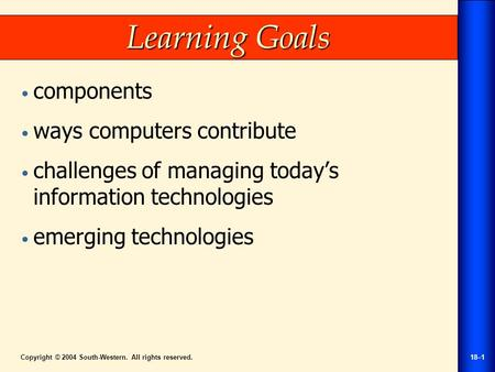 Copyright © 2004 South-Western. All rights reserved.18–1 Learning Goals components ways computers contribute challenges of managing today's information.