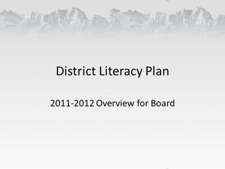 District Literacy Plan 2011-2012 Overview for Board.