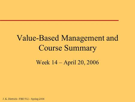 J. K. Dietrich - FBE 532 – Spring 2006 Value-Based Management and Course Summary Week 14 – April 20, 2006.
