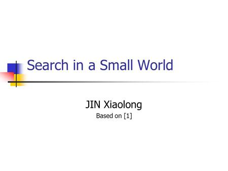 Search in a Small World JIN Xiaolong Based on [1].