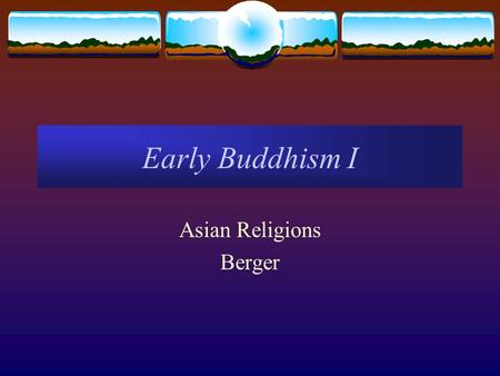 Early Buddhism I Asian Religions Berger. The Origins of Buddhism  5 th cent. BCE urbanizing North India  Buddha's native kingdom of Kosala  Form of.
