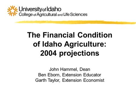 The Financial Condition of Idaho Agriculture: 2004 projections John Hammel, Dean Ben Eborn, Extension Educator Garth Taylor, Extension Economist.
