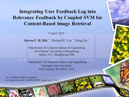 1 Integrating User Feedback Log into Relevance Feedback by Coupled SVM for Content-Based Image Retrieval 9-April, 2005 Steven C. H. Hoi *, Michael R. Lyu.