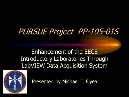 PURSUE Project PP-105-01S Enhancement of the EECE Introductory Laboratories Through LabVIEW Data Acquisition System Presented by Michael J. Elyea.
