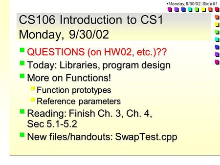  Monday, 9/30/02, Slide #1 CS106 Introduction to CS1 Monday, 9/30/02  QUESTIONS (on HW02, etc.)??  Today: Libraries, program design  More on Functions!