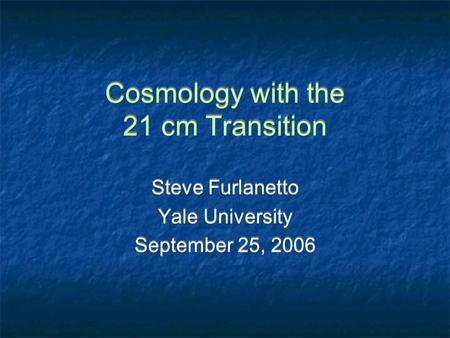 Cosmology with the 21 cm Transition Steve Furlanetto Yale University September 25, 2006 Steve Furlanetto Yale University September 25, 2006.
