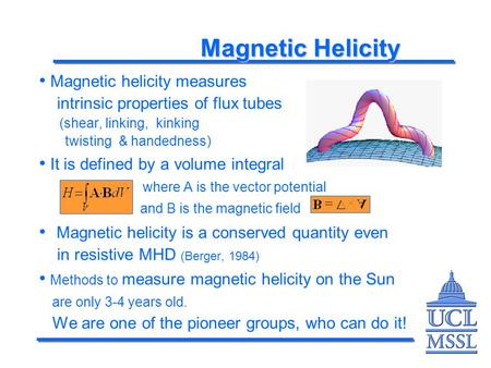 Magnetic Helicity Magnetic helicity measures intrinsic properties of flux tubes (shear, linking, kinking twisting & handedness) It is defined by a volume.