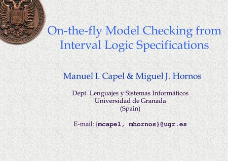 On-the-fly Model Checking from Interval Logic Specifications Manuel I. Capel & Miguel J. Hornos Dept. Lenguajes y Sistemas Informáticos Universidad de.