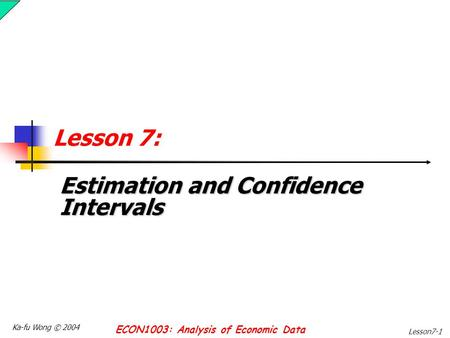 Ka-fu Wong © 2004 ECON1003: Analysis of Economic Data Lesson7-1 Lesson 7: Estimation and Confidence Intervals.