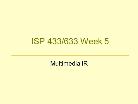 ISP 433/633 Week 5 Multimedia IR. Goals –Increase access to media content –Decrease effort in media handling and reuse –Improve usefulness of media content.