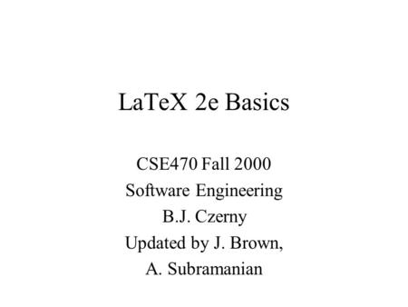 LaTeX 2e Basics CSE470 Fall 2000 Software Engineering B.J. Czerny Updated by J. Brown, A. Subramanian.