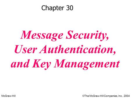 McGraw-Hill©The McGraw-Hill Companies, Inc., 2004 Chapter 30 Message Security, User Authentication, and Key Management.