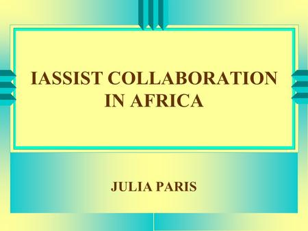 IASSIST COLLABORATION IN AFRICA JULIA PARIS. PURPOSE u PROFILE - AFRICA u REGIONAL STABILITY & INTERGRATION u APPLICATION OF DATA u CLOSER RELATIONSHIP.
