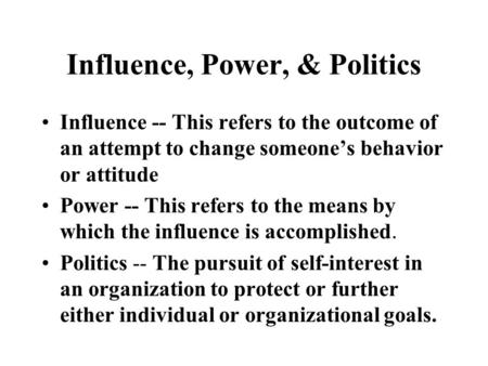 Influence, Power, & Politics Influence -- This refers to the outcome of an attempt to change someone's behavior or attitude Power -- This refers to the.