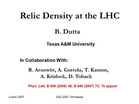 June 8, 2007DSU 2007, Minnesota Relic Density at the LHC B. Dutta In Collaboration With: R. Arnowitt, A. Gurrola, T. Kamon, A. Krislock, D. Toback Phys.