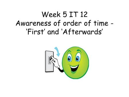 Week 5 IT 12 Awareness of order of time - 'First' and 'Afterwards'