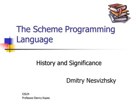 The Scheme Programming Language History and Significance Dmitry Nesvizhsky CIS24 Professor Danny Kopec.