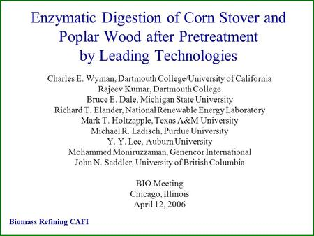 Enzymatic Digestion of Corn Stover and Poplar Wood after Pretreatment by Leading Technologies Charles E. Wyman, Dartmouth College/University of California.