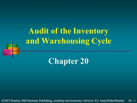 ©2003 Prentice Hall Business Publishing, Auditing and Assurance Services 9/e, Arens/Elder/Beasley 20 - 1 Audit of the Inventory and Warehousing Cycle Chapter.