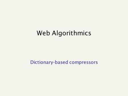 "Web Algorithmics Dictionary-based compressors. LZ77 Algorithm's step: Output Advance by len + 1 A buffer ""window"" has fixed length and moves aacaacabcaaaaaa."