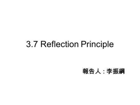 3.7 Reflection Principle 報告人 : 李振綱. 3.7.1 Reflection Equality 3.7.2 First Passage Time Distribution 3.7.3 Distribution of Brownian Motion and Its Maximum.
