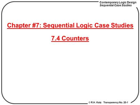 Contemporary Logic Design Sequential Case Studies © R.H. Katz Transparency No. 20-1 Chapter #7: Sequential Logic Case Studies 7.4 Counters.