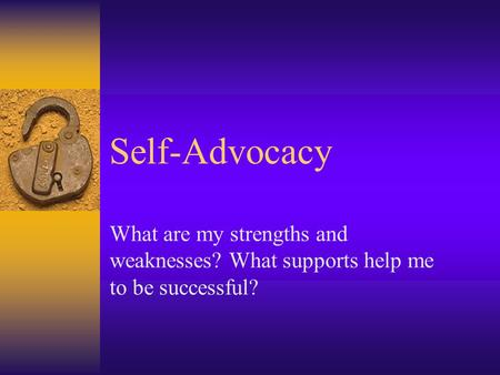 Self-Advocacy What are my strengths and weaknesses? What supports help me to be successful?