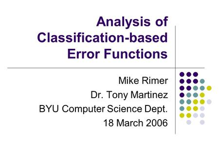 Analysis of Classification-based Error Functions Mike Rimer Dr. Tony Martinez BYU Computer Science Dept. 18 March 2006.